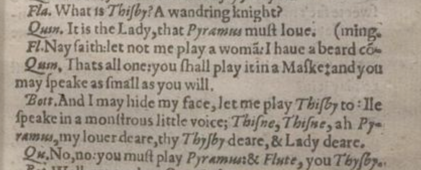 Flu. What is Thisby? A wandring knight? Quin. It is the Lady, that Pyramus must loue. Fl. Nay faith: let not me play a wom?: I haue a beard c?-(ming. Quin. Thats all one: you shall play it in a Maske: and you may speake as small as you will. Bott. And I may hide my face, let me play Thisby to: Ile speake in a monstrous little voice; Thisne, Thisne, ah Py-, ramus my louer deare, thy Thysby deare, & Lady deare. Qu. No, no: you must play Pyramus: & Flute, you Thysby.