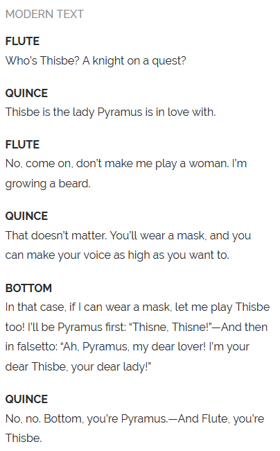 "Modern Text  FLUTE Who's Thisbe? A knight on a quest?  QUINCE Thisbe is the lady Pyramus is in love with.  FLUTE No, come on, don't make me play a woman. I'm growing a beard.  QUINCE That doesn't matter. You'll wear a mask, and you can make your voice as high as you want to.  BOTTOM In that case, if I can wear a mask, let me play Thisbe too! I'll be Pyramus first: ""Thisne, Thisne!""—And then in falsetto: ""Ah, Pyramus, my dear lover! I'm your dear Thisbe, your dear lady!""  QUINCE No, no. Bottom, you're Pyramus.—And Flute, you're Thisbe."