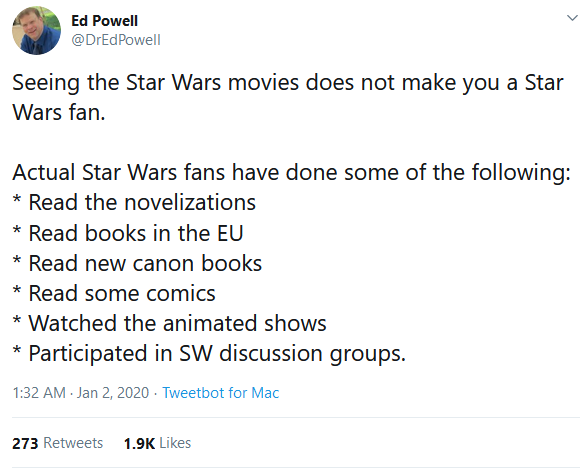 Seeing the Star Wars movies does not make you a Star Wars fan. Actual Star Wars fans have done some of the following: * Read the novelizations * Read books in the EU * Read new canon books * Read some comics * Watched the animated shows * Participated in SW discussion groups.